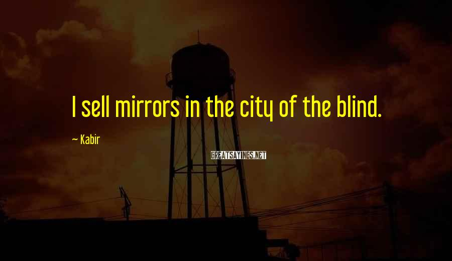 Kabir Sayings: I sell mirrors in the city of the blind.
