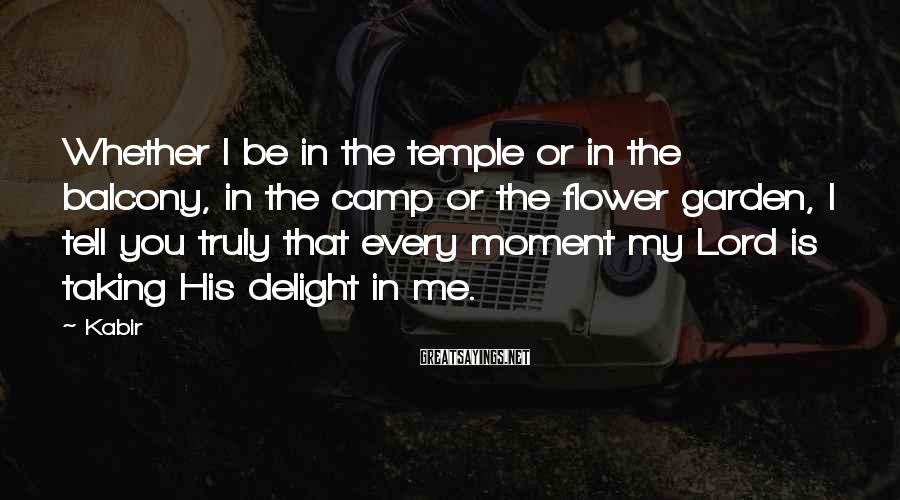 Kabir Sayings: Whether I be in the temple or in the balcony, in the camp or the