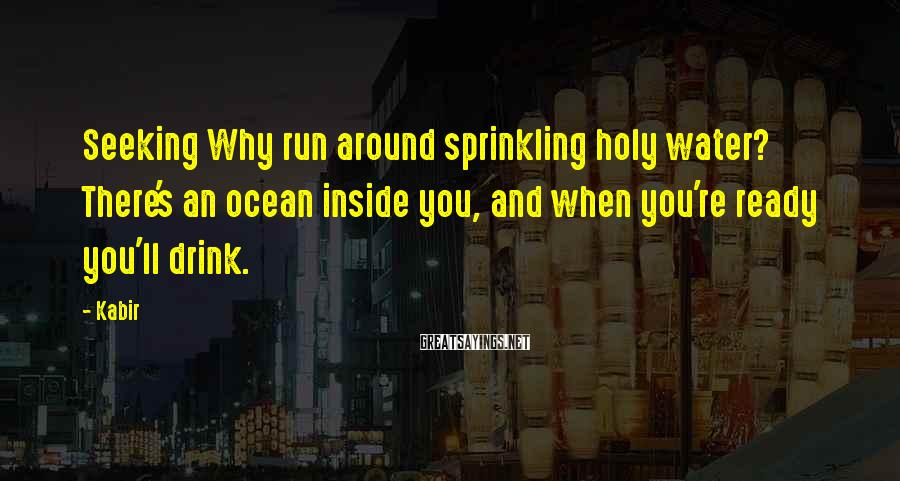 Kabir Sayings: Seeking Why run around sprinkling holy water? There's an ocean inside you, and when you're