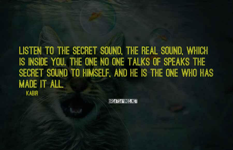 Kabir Sayings: Listen to the secret sound, the real sound, which is inside you. The one no