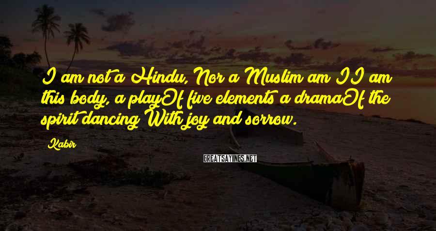 Kabir Sayings: I am not a Hindu, Nor a Muslim am II am this body, a playOf