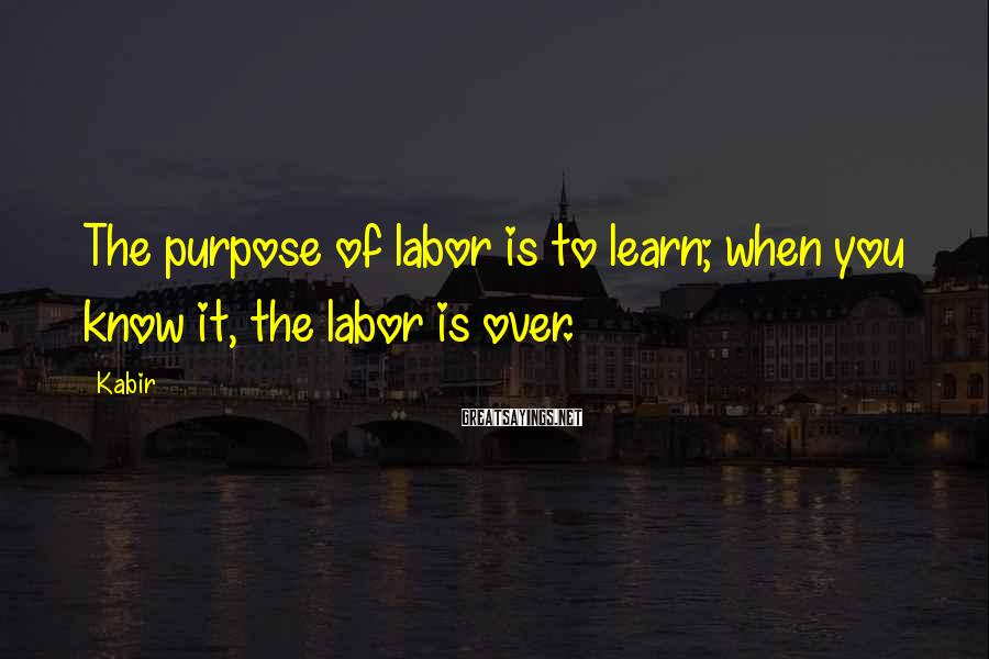 Kabir Sayings: The purpose of labor is to learn; when you know it, the labor is over.