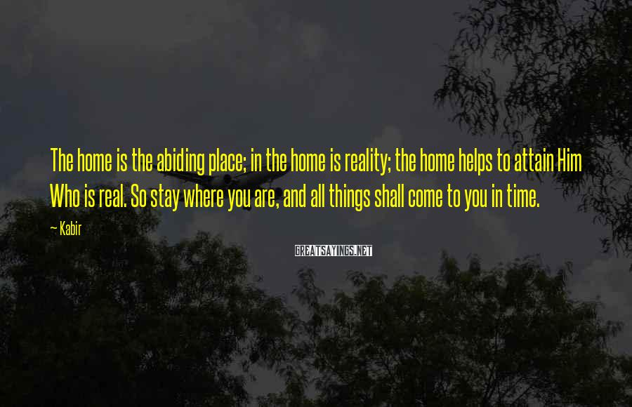 Kabir Sayings: The home is the abiding place; in the home is reality; the home helps to
