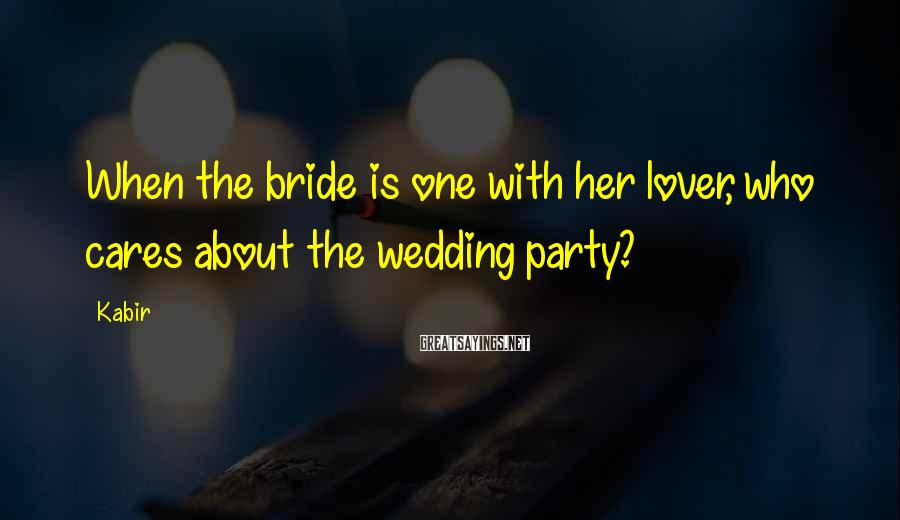 Kabir Sayings: When the bride is one with her lover, who cares about the wedding party?