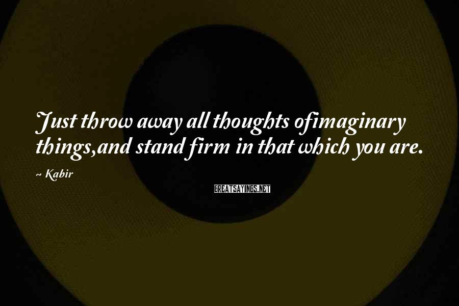 Kabir Sayings: Just throw away all thoughts ofimaginary things,and stand firm in that which you are.