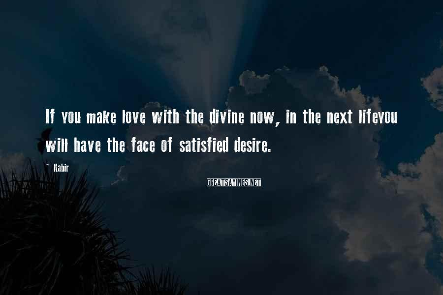 Kabir Sayings: If you make love with the divine now, in the next lifeyou will have the
