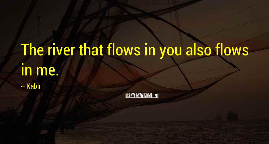 Kabir Sayings: The river that flows in you also flows in me.
