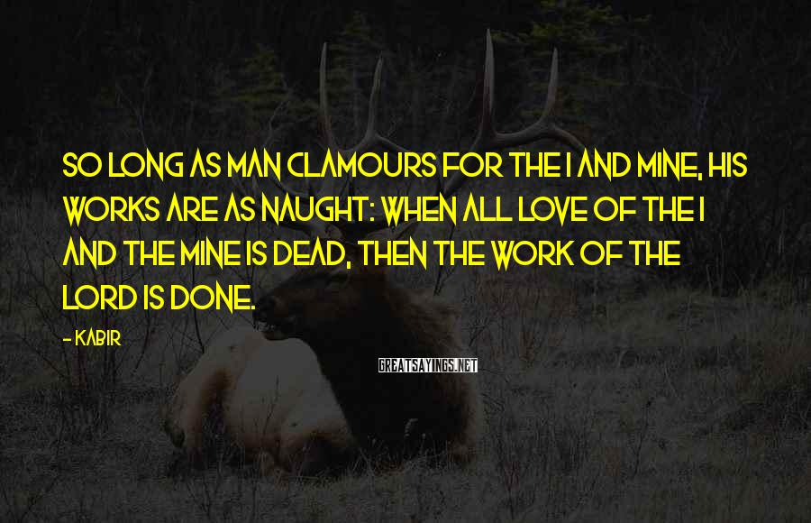 Kabir Sayings: So long as man clamours for the I and Mine, his works are as naught: