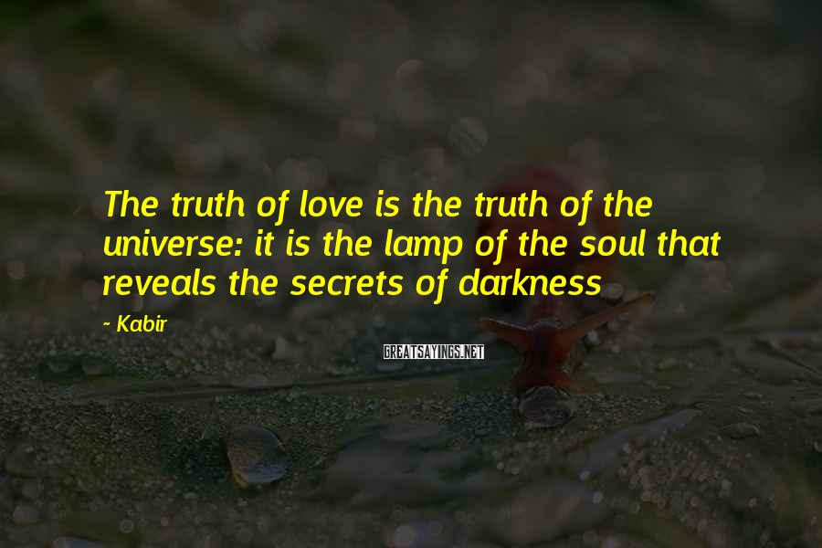 Kabir Sayings: The truth of love is the truth of the universe: it is the lamp of
