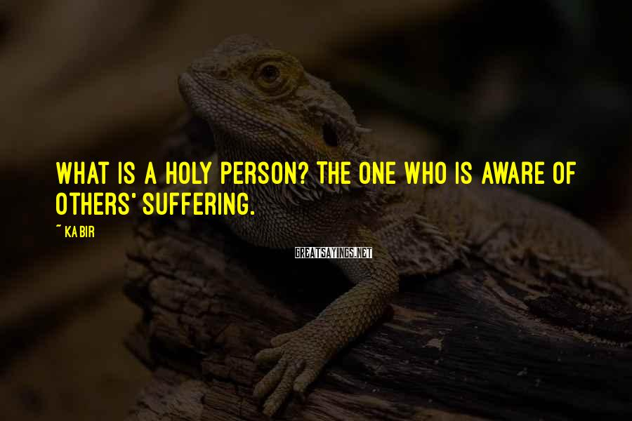 Kabir Sayings: What is a holy person? The one who is aware of others' suffering.