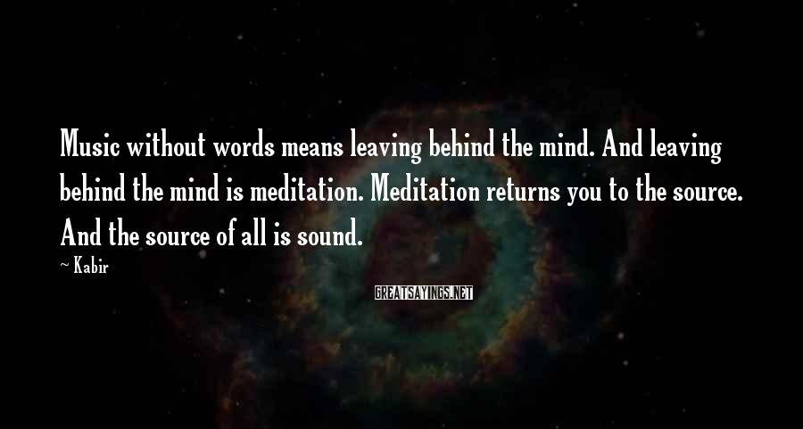 Kabir Sayings: Music without words means leaving behind the mind. And leaving behind the mind is meditation.