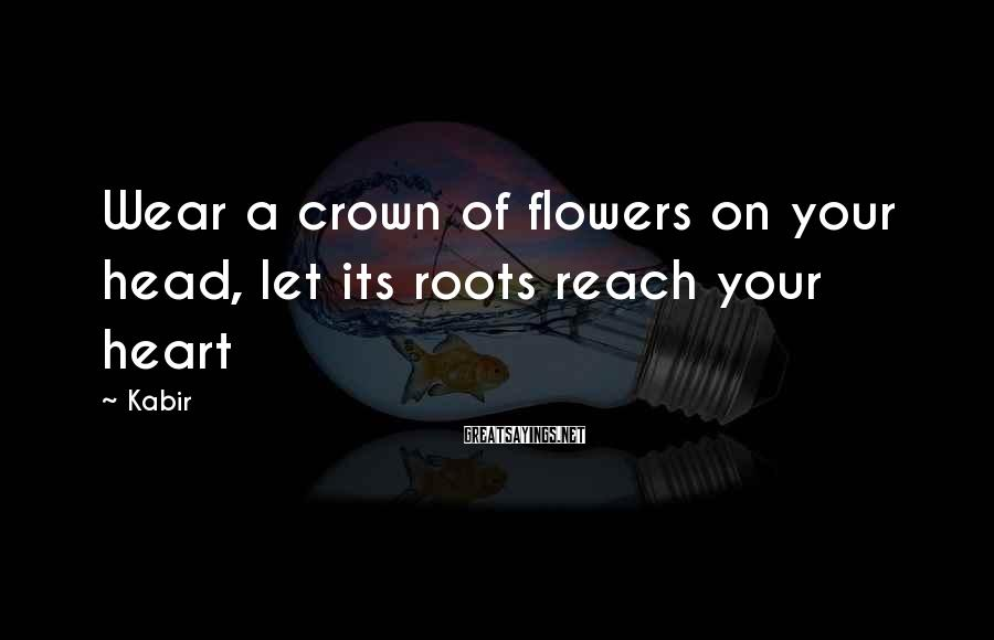 Kabir Sayings: Wear a crown of flowers on your head, let its roots reach your heart