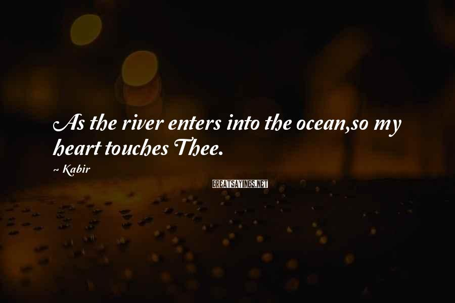 Kabir Sayings: As the river enters into the ocean,so my heart touches Thee.