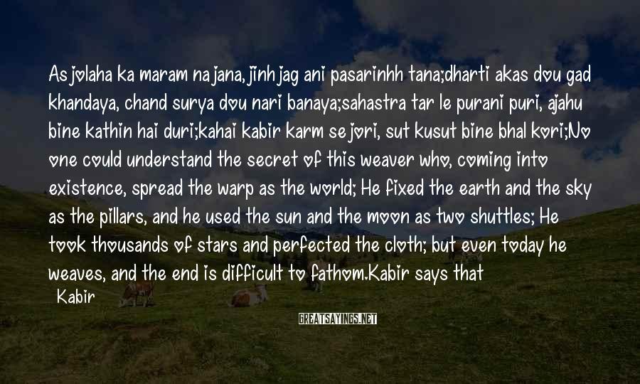Kabir Sayings: As jolaha ka maram na jana, jinh jag ani pasarinhh tana;dharti akas dou gad khandaya,