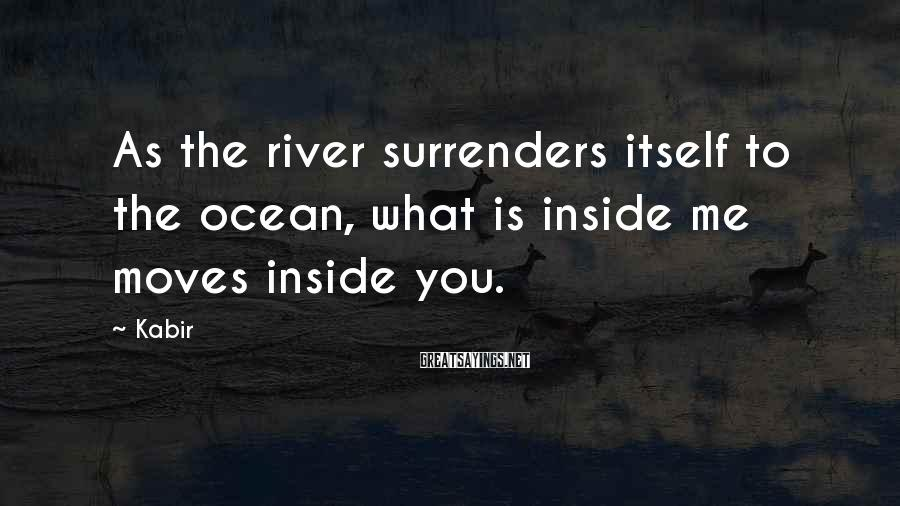 Kabir Sayings: As the river surrenders itself to the ocean, what is inside me moves inside you.