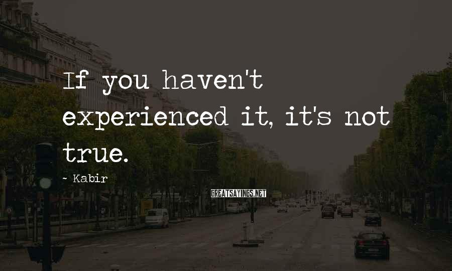 Kabir Sayings: If you haven't experienced it, it's not true.