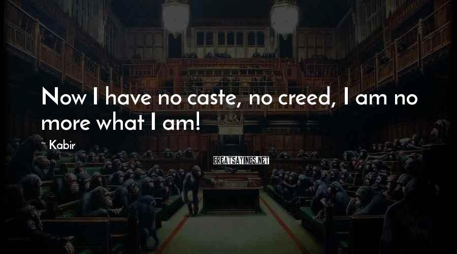 Kabir Sayings: Now I have no caste, no creed, I am no more what I am!