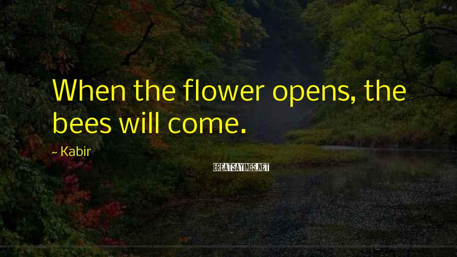 Kabir Sayings: When the flower opens, the bees will come.