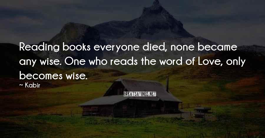 Kabir Sayings: Reading books everyone died, none became any wise. One who reads the word of Love,