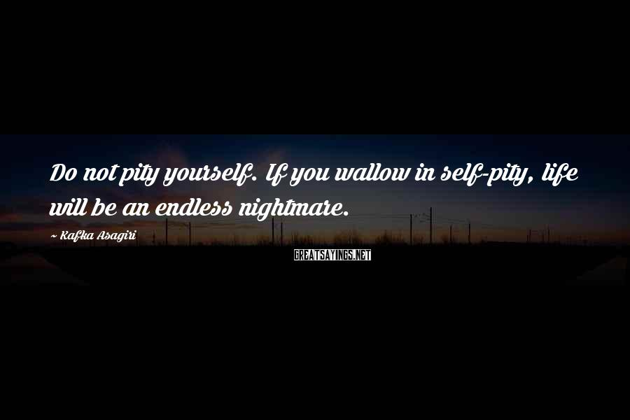 Kafka Asagiri Sayings: Do not pity yourself. If you wallow in self-pity, life will be an endless nightmare.