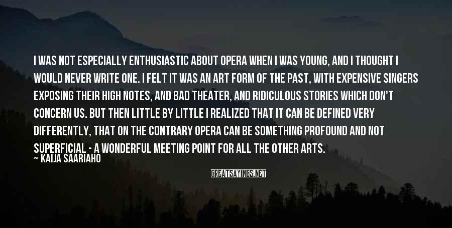 Kaija Saariaho Sayings: I was not especially enthusiastic about opera when I was young, and I thought I