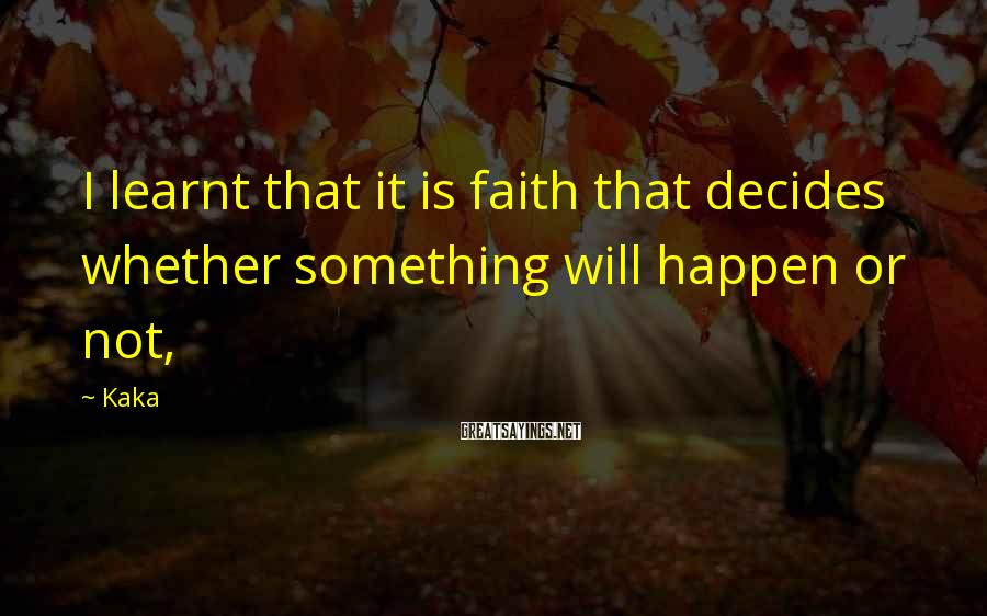 Kaka Sayings: I learnt that it is faith that decides whether something will happen or not,