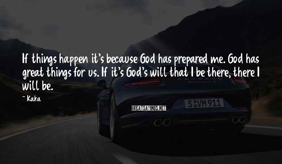 Kaka Sayings: If things happen it's because God has prepared me. God has great things for us.