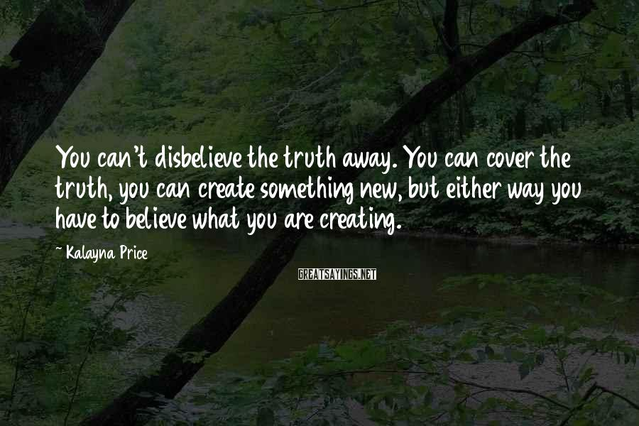 Kalayna Price Sayings: You can't disbelieve the truth away. You can cover the truth, you can create something