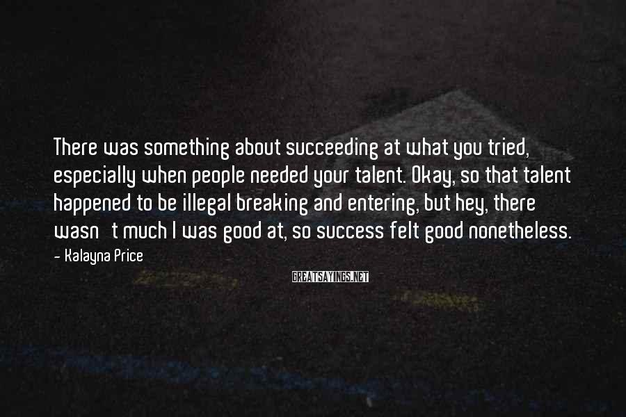 Kalayna Price Sayings: There was something about succeeding at what you tried, especially when people needed your talent.
