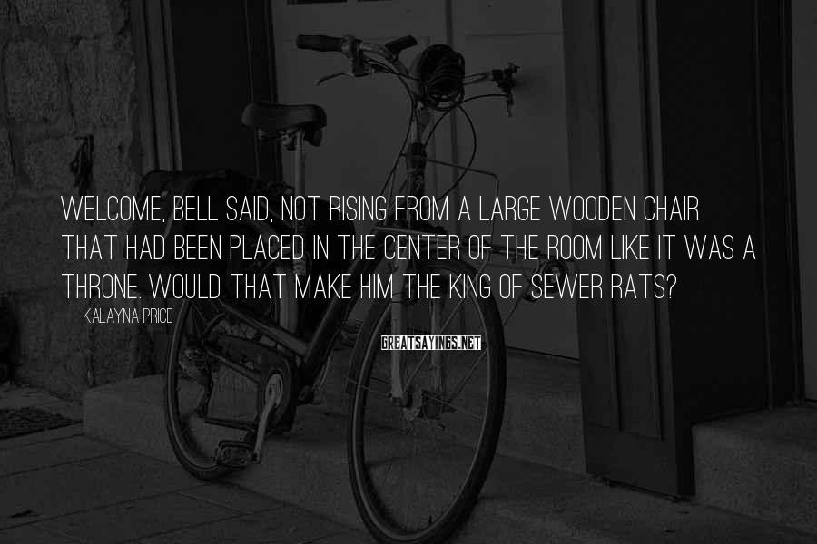 Kalayna Price Sayings: Welcome, Bell said, not rising from a large wooden chair that had been placed in