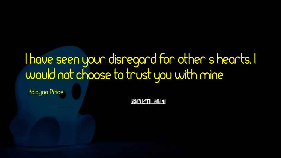 Kalayna Price Sayings: I have seen your disregard for other's hearts. I would not choose to trust you