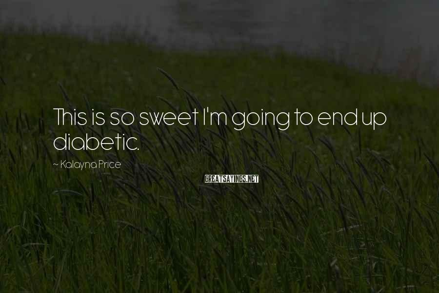 Kalayna Price Sayings: This is so sweet I'm going to end up diabetic.