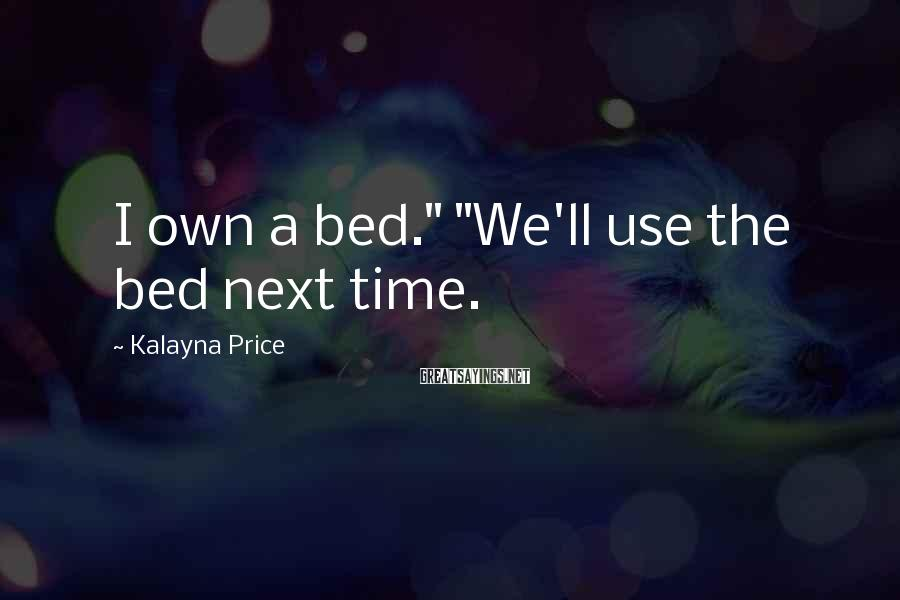 """Kalayna Price Sayings: I own a bed."""" """"We'll use the bed next time."""