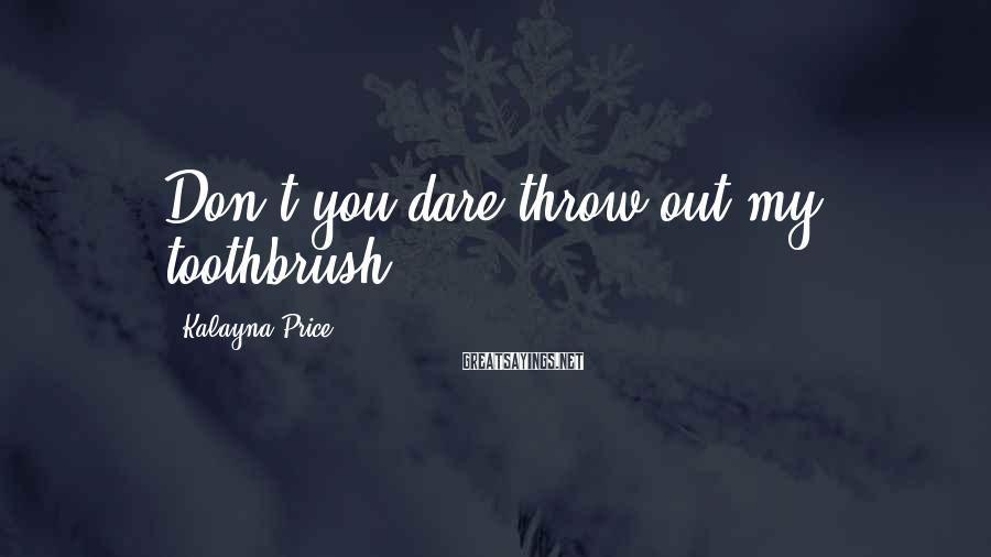 Kalayna Price Sayings: Don't you dare throw out my toothbrush.