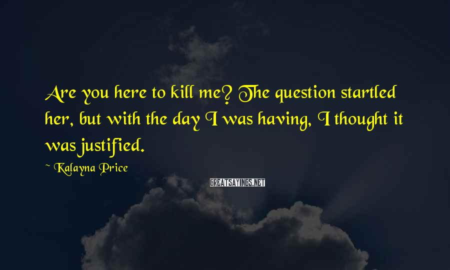 Kalayna Price Sayings: Are you here to kill me? The question startled her, but with the day I