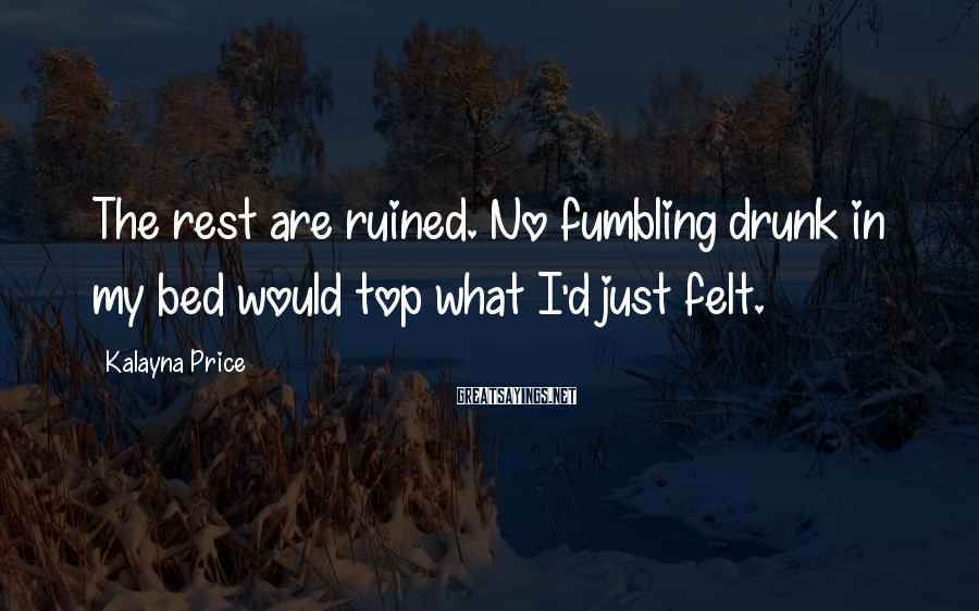 Kalayna Price Sayings: The rest are ruined. No fumbling drunk in my bed would top what I'd just