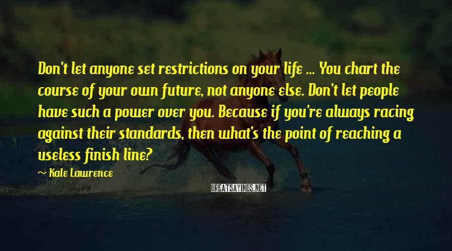 Kale Lawrence Sayings: Don't let anyone set restrictions on your life ... You chart the course of your