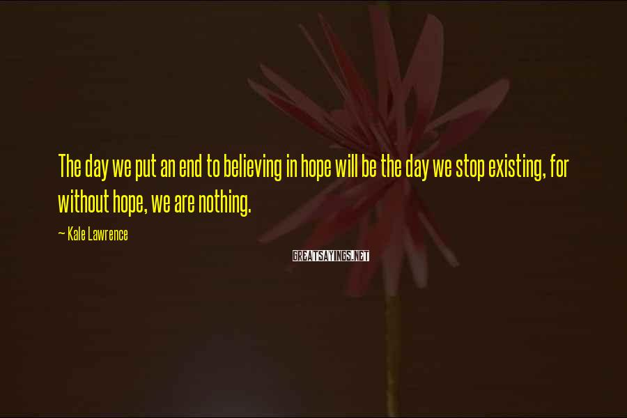 Kale Lawrence Sayings: The day we put an end to believing in hope will be the day we