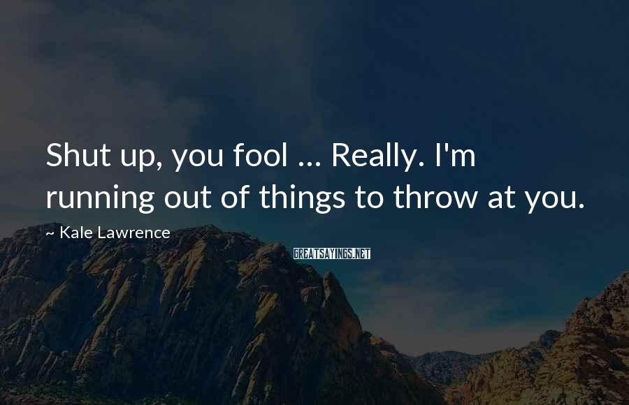 Kale Lawrence Sayings: Shut up, you fool ... Really. I'm running out of things to throw at you.