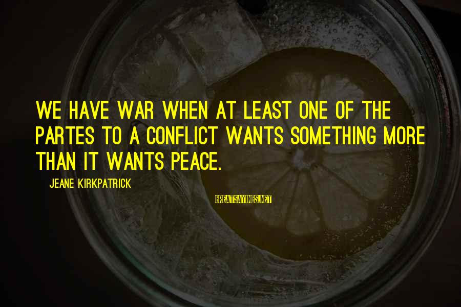 Kallie Sayings By Jeane Kirkpatrick: We have war when at least one of the partes to a conflict wants something