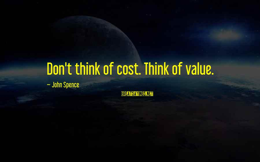 Kallie Sayings By John Spence: Don't think of cost. Think of value.