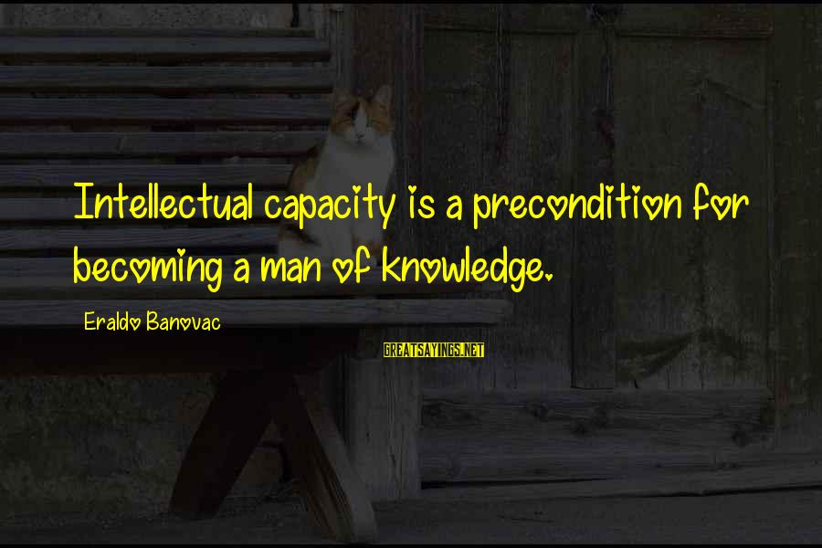 Kallos's Sayings By Eraldo Banovac: Intellectual capacity is a precondition for becoming a man of knowledge.