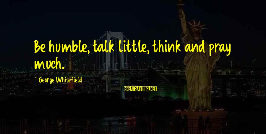 Kallos's Sayings By George Whitefield: Be humble, talk little, think and pray much.