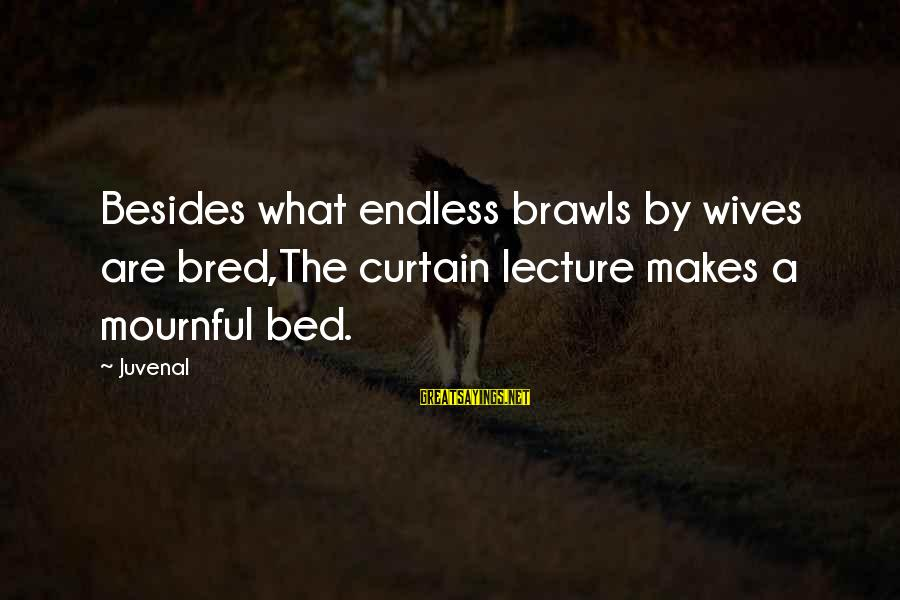 Kallos's Sayings By Juvenal: Besides what endless brawls by wives are bred,The curtain lecture makes a mournful bed.