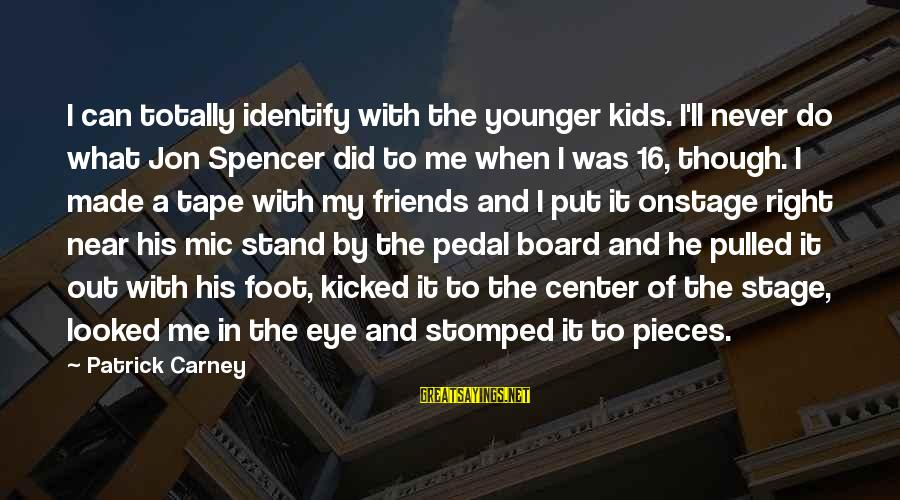 Kallos's Sayings By Patrick Carney: I can totally identify with the younger kids. I'll never do what Jon Spencer did