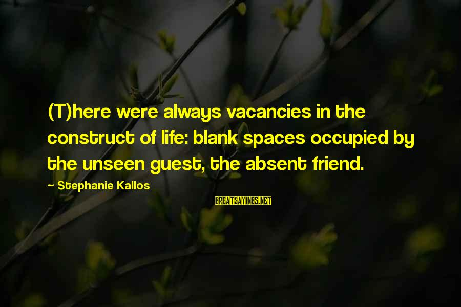 Kallos's Sayings By Stephanie Kallos: (T)here were always vacancies in the construct of life: blank spaces occupied by the unseen