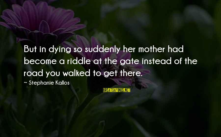 Kallos's Sayings By Stephanie Kallos: But in dying so suddenly her mother had become a riddle at the gate instead