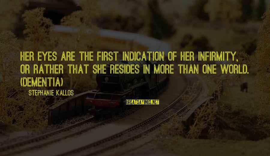 Kallos's Sayings By Stephanie Kallos: Her eyes are the first indication of her infirmity, or rather that she resides in