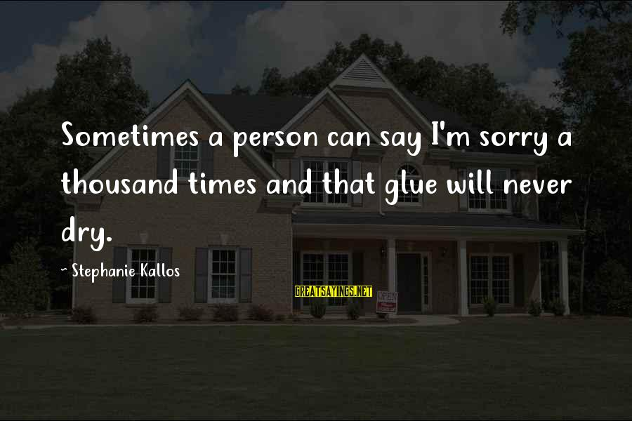 Kallos's Sayings By Stephanie Kallos: Sometimes a person can say I'm sorry a thousand times and that glue will never