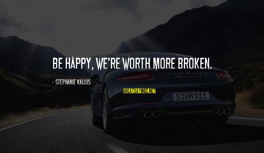 Kallos's Sayings By Stephanie Kallos: Be happy, we're worth more broken.